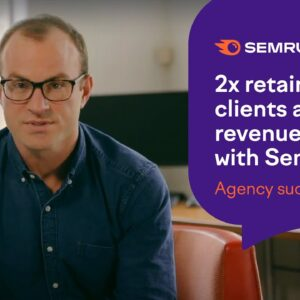 2x Retainer Clients and Revenue Boost with Semrush: Agency Success Story