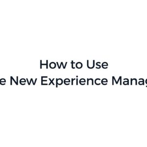 How to Use the New Experience Manager