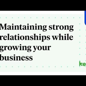 Maintaining strong relationships while growing your business
