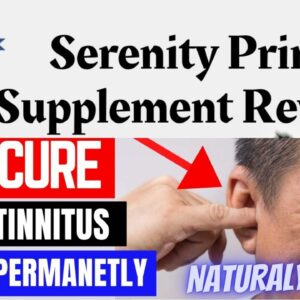 Serenity Prime Hearing Supplement 2021 - One Simple Way To Maintain Hearing And Relief Tinnitus
